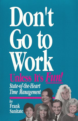 Don't Go to Work Unless It's Fun!: State-Of-The-Heart Time Management
