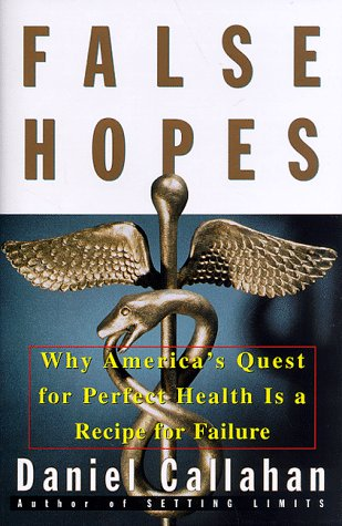 False Hopes: Why Americas Quest for Perfect Health Is a Recipe for Failure