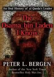 The Osama Bin Laden I Know: An Oral History of Al Qaeda's Leader Book by Peter L. Bergen