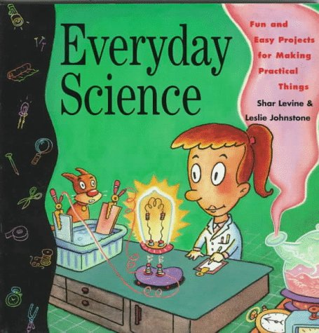 Everyday Science: Fun And Easy Projects For Making Practical Things