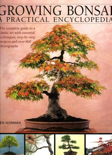 Growing Bonsai: A Practical Encyclopedia: The Complete Guide to a Classic Art with Essential Techniques, Step-By-Step Projects and Over 800 Photographs