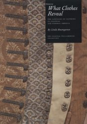 What Clothes Reveal: The Language of Clothing in Colonial and Federal America Book by Linda Baumgarten