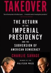 Takeover: The Return of the Imperial Presidency and the Subversion of American Democracy Book by Charlie Savage