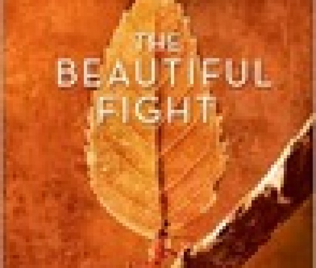 The Beautiful Fight Surrendering To The Transforming Presence Of God Every Day Of Your Life