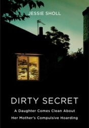 Dirty Secret: A Daughter Comes Clean About Her Mother's Compulsive Hoarding Book by Jessie Sholl