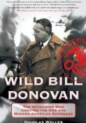 Wild Bill Donovan: The Spymaster Who Created the OSS and Modern American Espionage Book by Douglas C. Waller