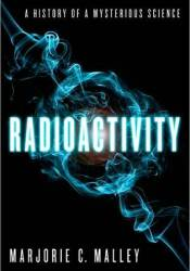 Radioactivity: A History of a Mysterious Science Book by Marjorie C. Malley