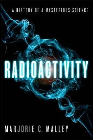Radioactivity: A History of a Mysterious Science PDF Book by Marjorie C. Malley PDF ePub