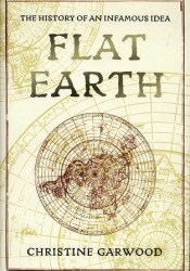 Flat Earth: The History of an Infamous Idea Book by Christine Garwood