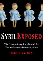 Sybil Exposed: The Extraordinary Story Behind the Famous Multiple Personality Case Book by Debbie Nathan