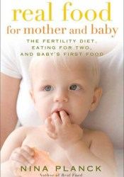 Real Food for Mother and Baby: The Fertility Diet, Eating for Two, and Baby's First Foods Book by Nina Planck