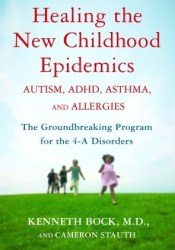 Healing the New Childhood Epidemics: Autism, ADHD, Asthma, and Allergies: The Groundbreaking Program for the 4-A Disorders Book by Kenneth Bock