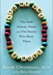 Ask Me Why I Hurt: The Kids Nobody Wants and the Doctor Who Heals Them Book by Randy Christensen