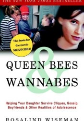 Queen Bees and Wannabes: Helping Your Daughter Survive Cliques, Gossip, Boyfriends, and Other Realities of Adolescence Book by Rosalind Wiseman