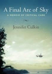 A Final Arc of Sky: A Memoir of Critical Care Book by Jennifer Culkin