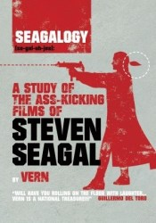 Seagalogy: a Study of the Ass-Kicking Films of Steven Seagal Book by Vern