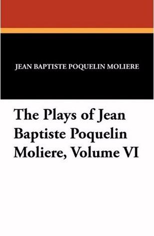The Plays of Jean Baptiste Poquelin Moliere, Volume VI