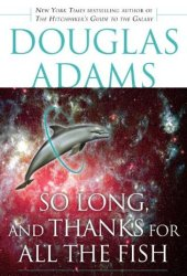 So Long, and Thanks for All the Fish (Hitchhiker's Guide to the Galaxy, #4) Book