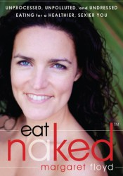 Eat Naked: Unprocessed, Unpolluted, and Undressed Eating for a Healthier, Sexier You Book by Margaret Floyd