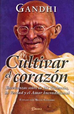 Cultivar el Corazon: Ensenanzas Sobre la No Violencia, la Verdad y el Amor Incondicional