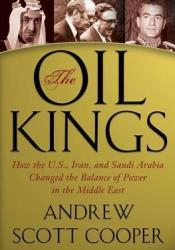 The Oil Kings: How the U.S., Iran, and Saudi Arabia Changed the Balance of Power in the Middle East Book by Andrew Scott Cooper