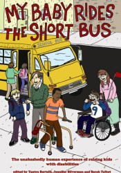 My Baby Rides the Short Bus: The Unabashedly Human Experience of Raising Kids with Disabilities Book by Yantra Bertelli