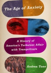 The Age of Anxiety: A History of America's Turbulent Affair with Tranquilizers Book by Andrea Tone