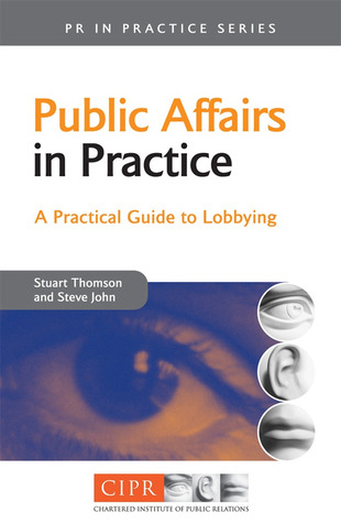 Public Affairs in Practice: A Practical Guide to Lobbying (PR in Practice): A Practical Guide to Lobbying