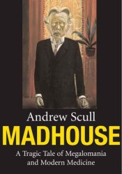 Madhouse: A Tragic Tale of Megalomania and Modern Medicine Book by Andrew Scull