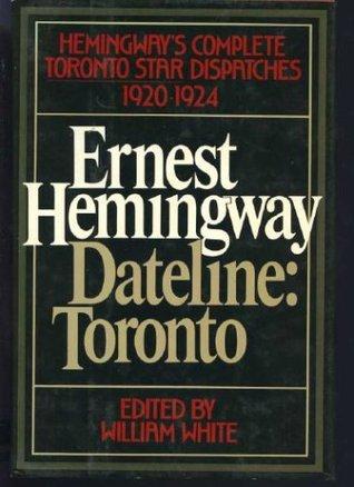 Dateline Toronto: The Complete Toronto Star Dispatches 1920-24