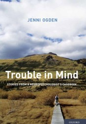 Trouble In Mind: Stories From A Neuropsychologist's Casebook Book by Jenni Ogden