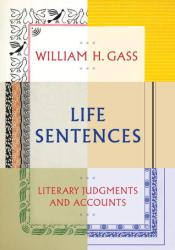 Life Sentences: Literary Judgments and Accounts Book by William H. Gass