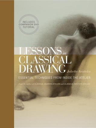 Lessons in Classical Drawing: Essential Techniques from Inside the Atelier