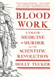 Blood Work: A Tale of Medicine and Murder in the Scientific Revolution Book by Holly Tucker