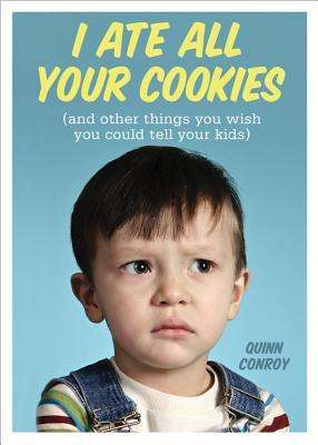 I Ate All Your Cookies: And Other Things You Wish You Could Tell Your Kids