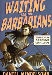 Waiting for the Barbarians: Essays from the Classics to Pop Culture Book by Daniel Mendelsohn