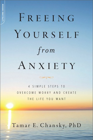 Freeing Yourself from Anxiety: 4 Simple Steps to Overcome Worry and Create the Life You Want anxiety book