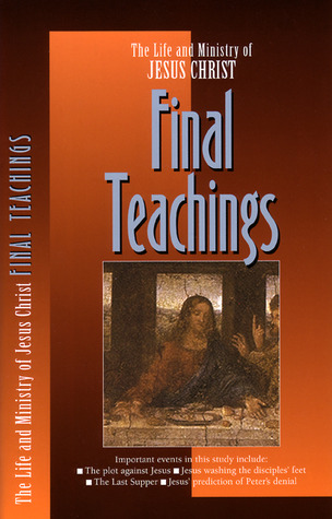 The Life and Ministry of Jesus Christ: Final Teachings (Life and Ministry of Jesus Christ