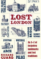 Lost London: An A-Z of Forgotten Landmarks and Lost Traditions Book by Richard Guard
