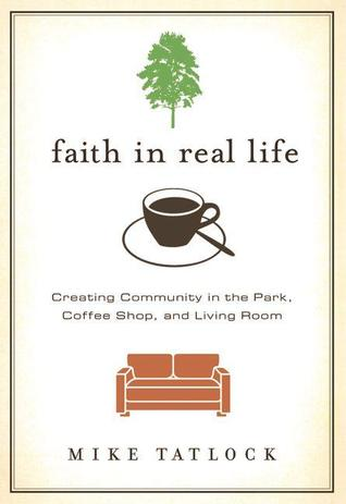 Faith in Real Life: Creating Community in the Park, Coffee Shop, and Living Room
