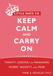 Little Ways to Keep Calm and Carry On: Twenty Lessons for Managing Worry, Anxiety, and Fear Book by Mark A. Reinecke