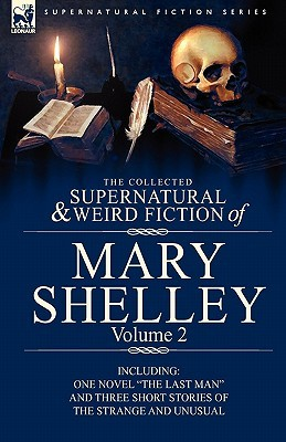 """The Collected Supernatural and Weird Fiction of Mary Shelley Volume 2: Including One Novel """"The Last Man"""" and Three Short Stories of the Strange and Unusual"""