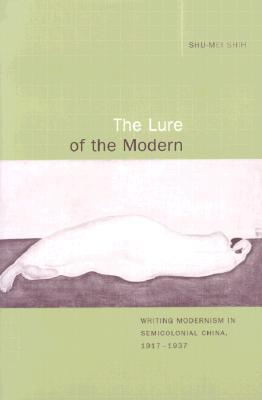 The Lure of the Modern: Writing Modernism in Semicolonial China, 1917-1937