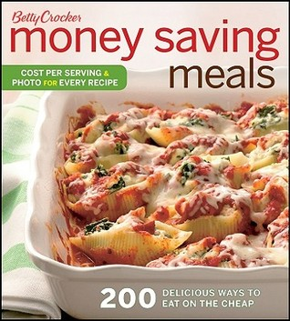 Betty Crocker Money Saving Meals: 200 Delicious Ways to Eat on the Cheap