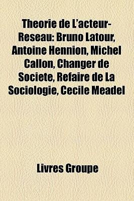 Théorie De L'acteur Réseau: Bruno Latour, Antoine Hennion, Michel Callon, Changer De Société, Refaire De La Sociologie, Cécile Méadel