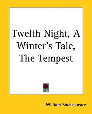 Twelth Night, a Winter's Tale, the Tempest