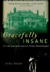 Gracefully Insane: The Rise and Fall of America's Premier Mental Hospital Book by Alex Beam