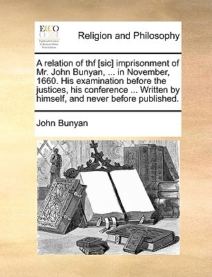 A Relation of Thf [Sic] Imprisonment of Mr. John Bunyan, ... in November, 1660. His Examination Before the Justices, His Conference ... Written by Himself, and Never Before Published.