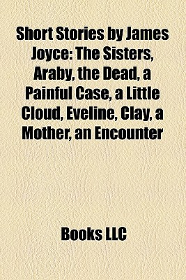Short Stories by James Joyce: The Sisters, Araby, the Dead, a Painful Case, a Little Cloud, Eveline, Clay, a Mother, an Encounter
