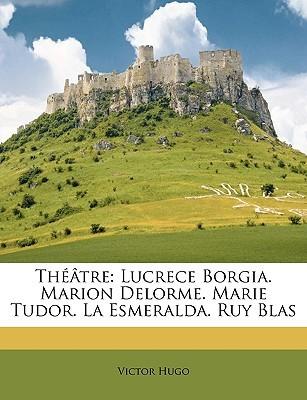 Theatre: Lucrece Borgia. Marion Delorme. Marie Tudor. La Esmeralda. Ruy Blas
